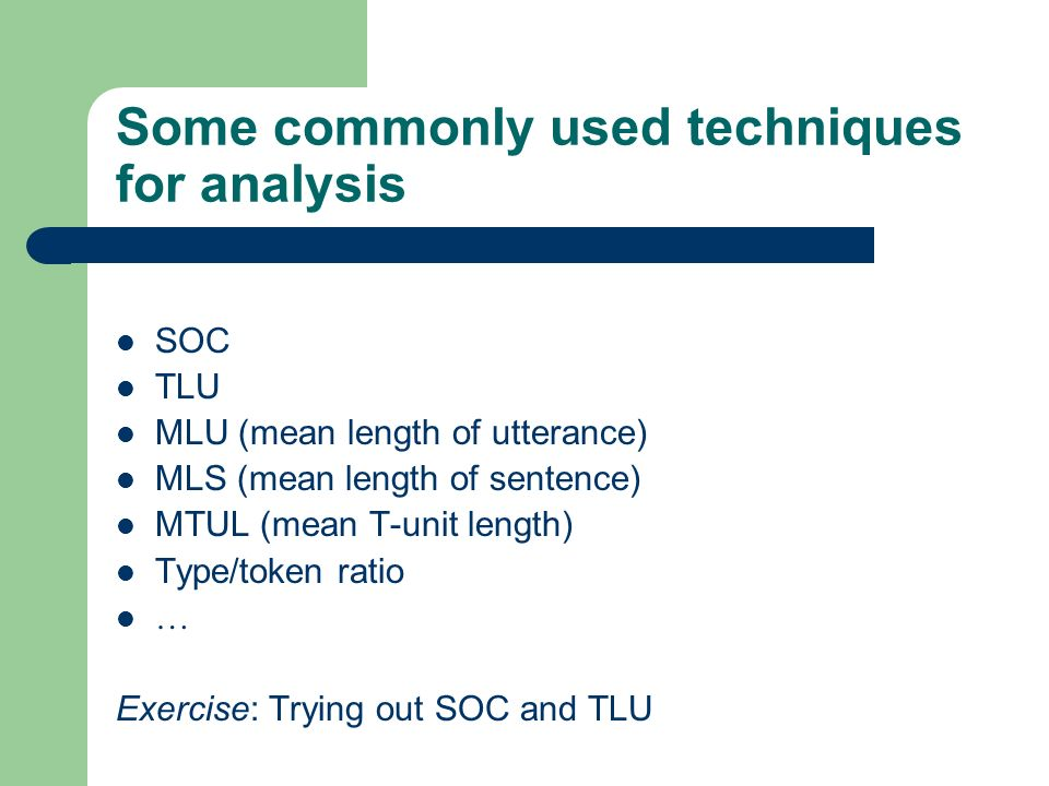 Some commonly used techniques for analysis SOC TLU MLU (mean length of utterance) MLS (mean length of sentence) MTUL (mean T-unit length) Type/token ratio … Exercise: Trying out SOC and TLU
