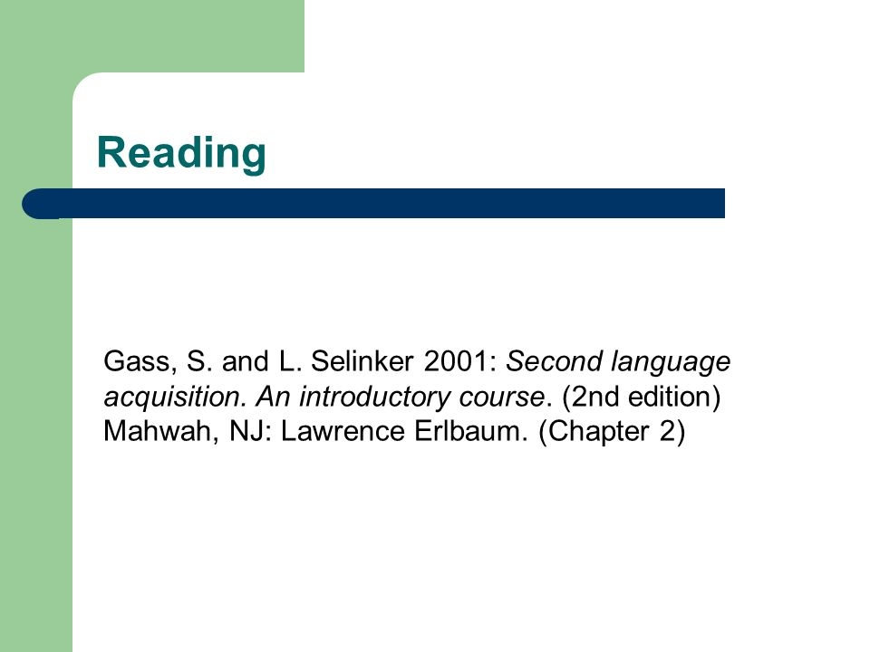 Reading Gass, S. and L. Selinker 2001: Second language acquisition. An introductory course. (2nd edition) Mahwah, NJ: Lawrence Erlbaum. (Chapter 2)