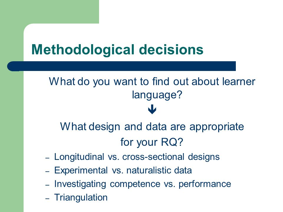 Methodological decisions What do you want to find out about learner language? What design and data are appropriate for your RQ? – Longitudinal vs. cro