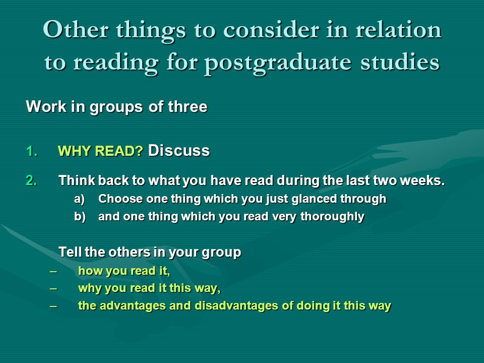 Other things to consider in relation to reading for postgraduate studies Work in groups of three 1.WHY READ? Discuss 2.Think back to what you have rea