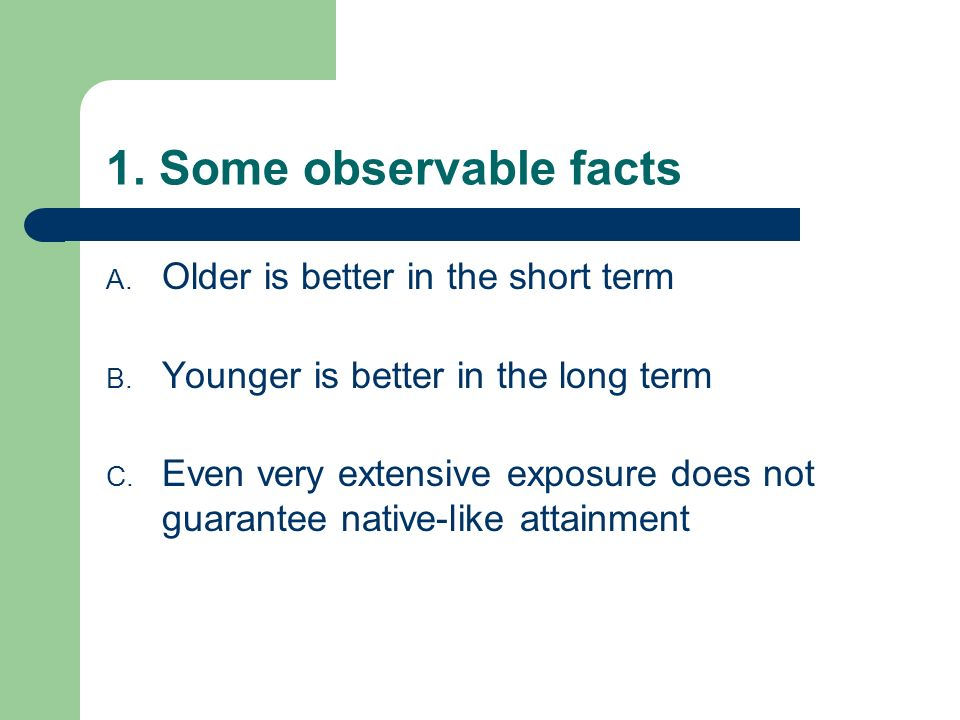 Older is better Older learners have been observed to have an advantage in terms of rate of acquisition in the initial stages of SLA, both – In naturalistic settings (e.g., Snow and Hoefnagel-Hoehle, 1978) – In instructed settings (e.g., six studies in Garcia-Mayo and Garcia-Lecumberri, 2003)