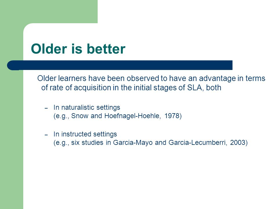 Older is better Older learners have been observed to have an advantage in terms of rate of acquisition in the initial stages of SLA, both – In natural