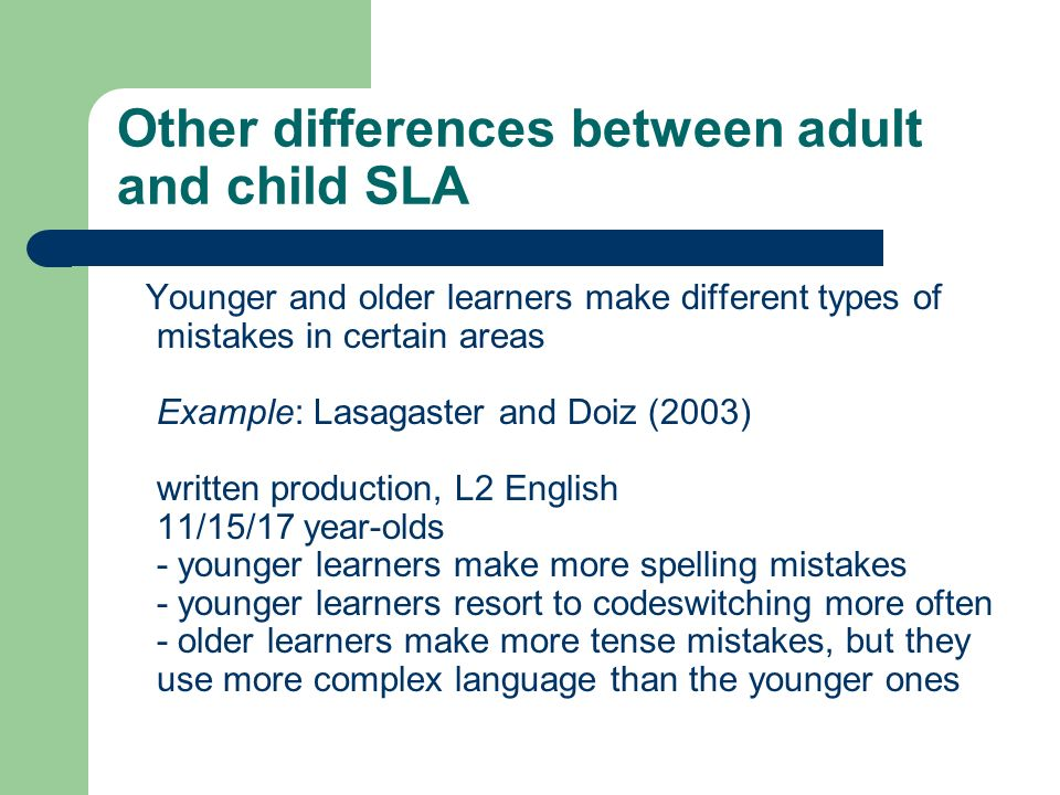 Other differences between adult and child SLA Younger and older learners make different types of mistakes in certain areas Example: Lasagaster and Doi