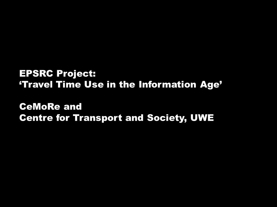 EPSRC Project: Travel Time Use in the Information Age CeMoRe and Centre for Transport and Society, UWE