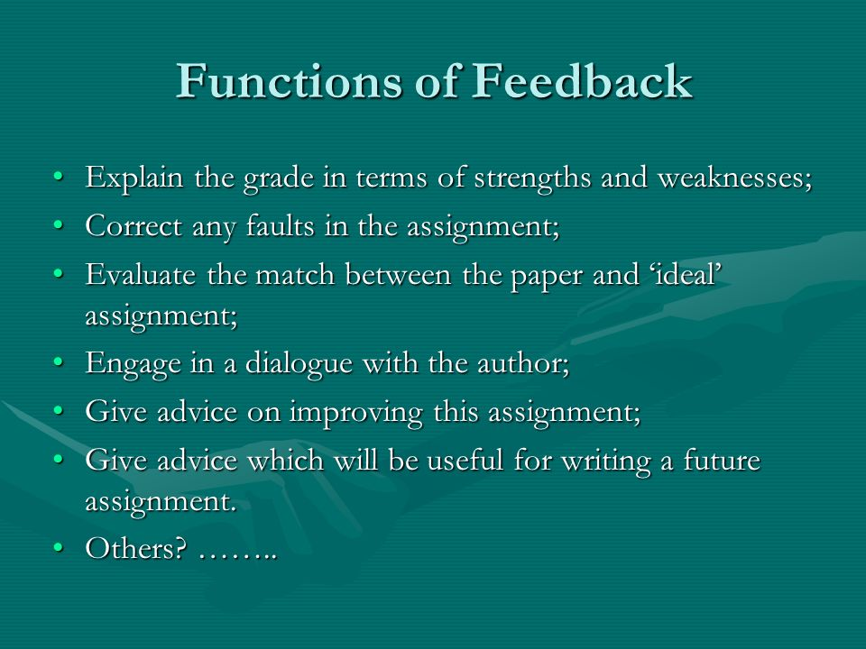 Functions of Feedback Explain the grade in terms of strengths and weaknesses;Explain the grade in terms of strengths and weaknesses; Correct any faults in the assignment;Correct any faults in the assignment; Evaluate the match between the paper and ideal assignment;Evaluate the match between the paper and ideal assignment; Engage in a dialogue with the author;Engage in a dialogue with the author; Give advice on improving this assignment;Give advice on improving this assignment; Give advice which will be useful for writing a future assignment.Give advice which will be useful for writing a future assignment.