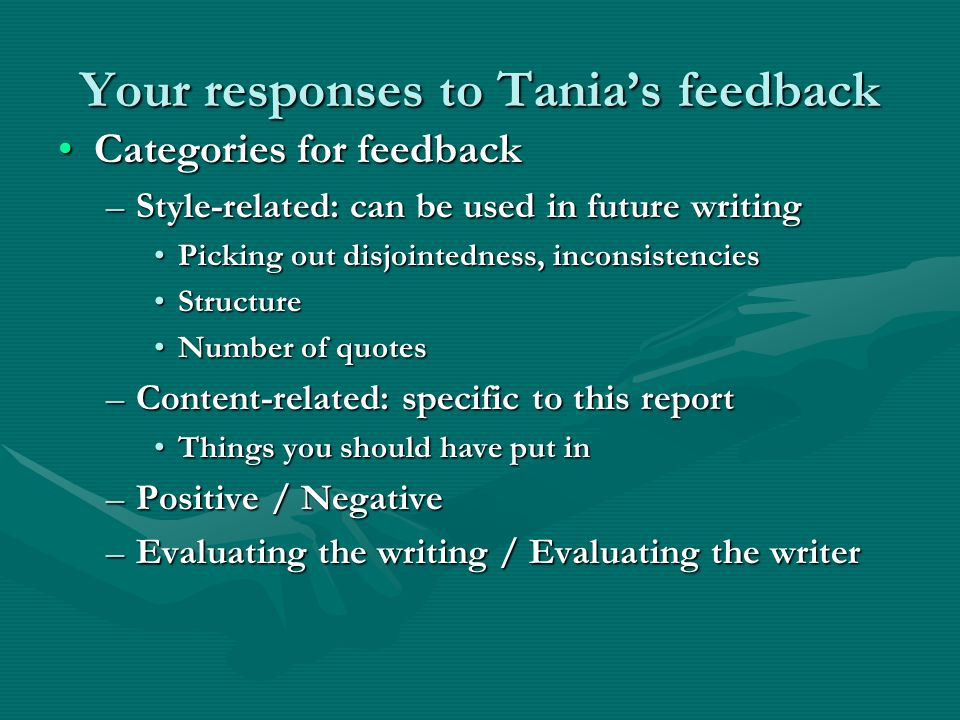 Your responses to Tanias feedback Categories for feedbackCategories for feedback –Style-related: can be used in future writing Picking out disjointedness, inconsistenciesPicking out disjointedness, inconsistencies StructureStructure Number of quotesNumber of quotes –Content-related: specific to this report Things you should have put inThings you should have put in –Positive / Negative –Evaluating the writing / Evaluating the writer