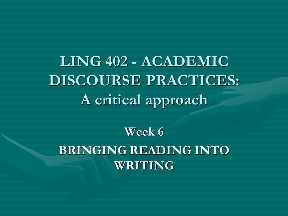 LING 402 - ACADEMIC DISCOURSE PRACTICES: A critical approach Week 6 BRINGING READING INTO WRITING