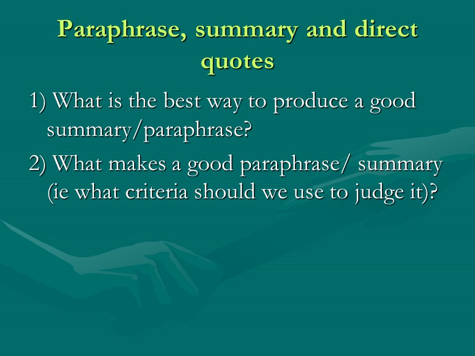 Paraphrase, summary and direct quotes 1) What is the best way to produce a good summary/paraphrase.
