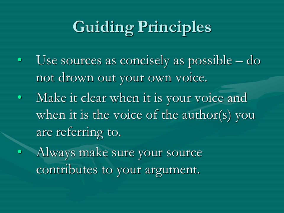 Guiding Principles Use sources as concisely as possible – do not drown out your own voice.Use sources as concisely as possible – do not drown out your own voice.