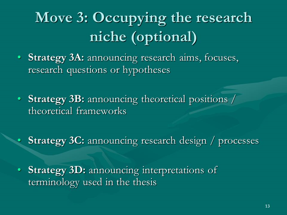 13 Move 3: Occupying the research niche (optional) Strategy 3A: announcing research aims, focuses, research questions or hypothesesStrategy 3A: announcing research aims, focuses, research questions or hypotheses Strategy 3B: announcing theoretical positions / theoretical frameworksStrategy 3B: announcing theoretical positions / theoretical frameworks Strategy 3C: announcing research design / processesStrategy 3C: announcing research design / processes Strategy 3D: announcing interpretations of terminology used in the thesisStrategy 3D: announcing interpretations of terminology used in the thesis
