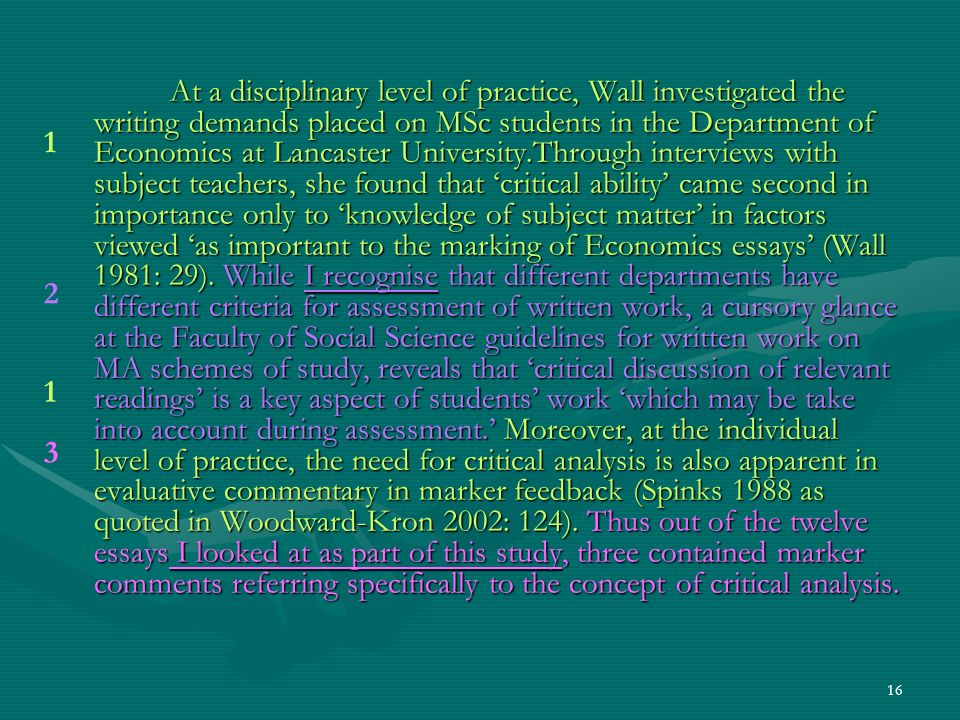 16 At a disciplinary level of practice, Wall investigated the writing demands placed on MSc students in the Department of Economics at Lancaster University.Through interviews with subject teachers, she found that critical ability came second in importance only to knowledge of subject matter in factors viewed as important to the marking of Economics essays (Wall 1981: 29).