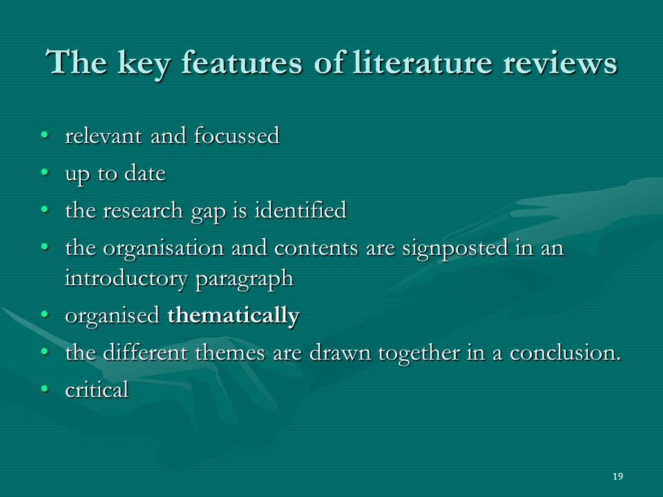19 The key features of literature reviews relevant and focussedrelevant and focussed up to dateup to date the research gap is identifiedthe research gap is identified the organisation and contents are signposted in an introductory paragraphthe organisation and contents are signposted in an introductory paragraph organised thematicallyorganised thematically the different themes are drawn together in a conclusion.the different themes are drawn together in a conclusion.