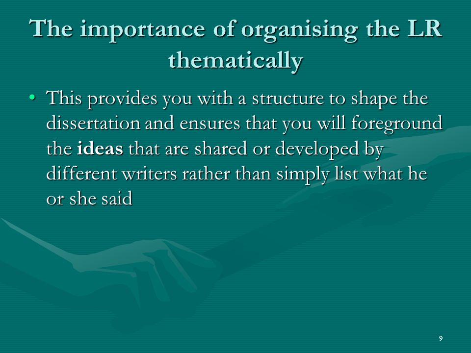9 The importance of organising the LR thematically This provides you with a structure to shape the dissertation and ensures that you will foreground the ideas that are shared or developed by different writers rather than simply list what he or she saidThis provides you with a structure to shape the dissertation and ensures that you will foreground the ideas that are shared or developed by different writers rather than simply list what he or she said