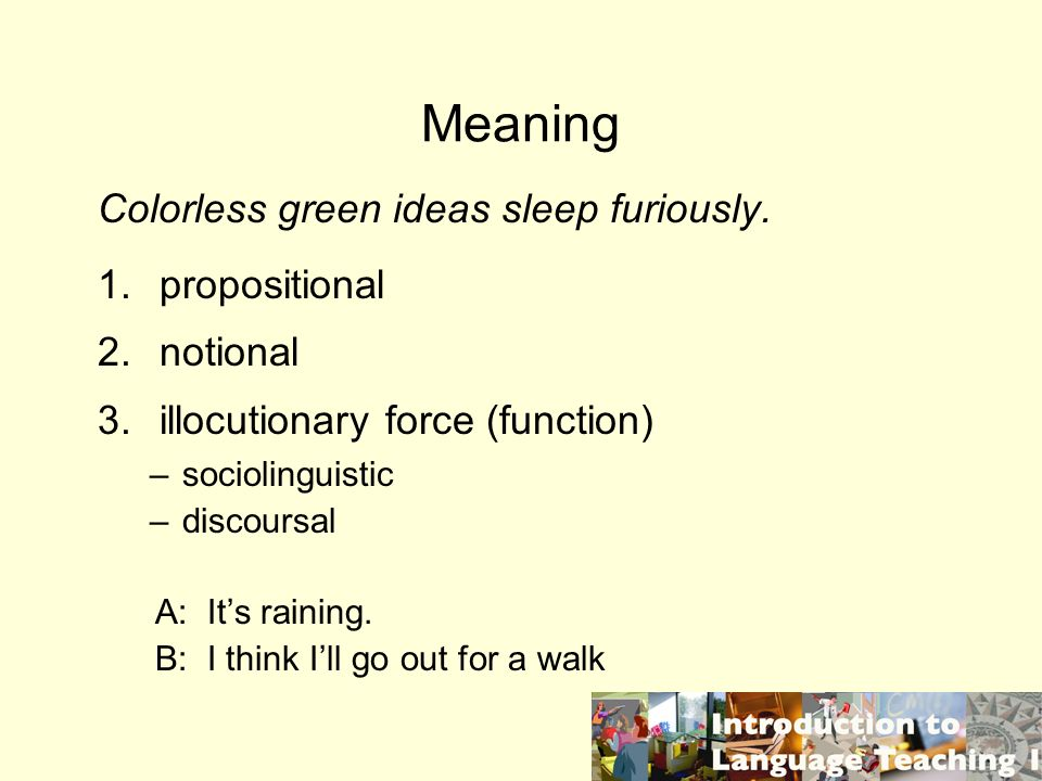 Meaning Colorless green ideas sleep furiously. 1. propositional 2. notional 3. illocutionary force (function) –sociolinguistic –discoursal A: Its rain