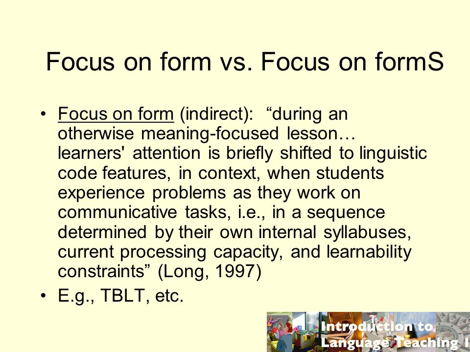 Focus on form vs. Focus on formS Focus on form (indirect): during an otherwise meaning-focused lesson… learners' attention is briefly shifted to lingu