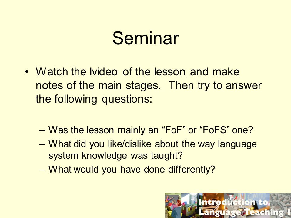 Seminar Watch the lvideo of the lesson and make notes of the main stages. Then try to answer the following questions: –Was the lesson mainly an FoF or