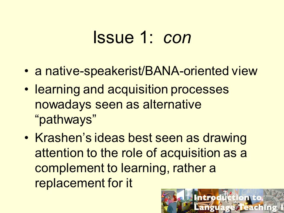 Issue 1: con a native-speakerist/BANA-oriented view learning and acquisition processes nowadays seen as alternative pathways Krashens ideas best seen
