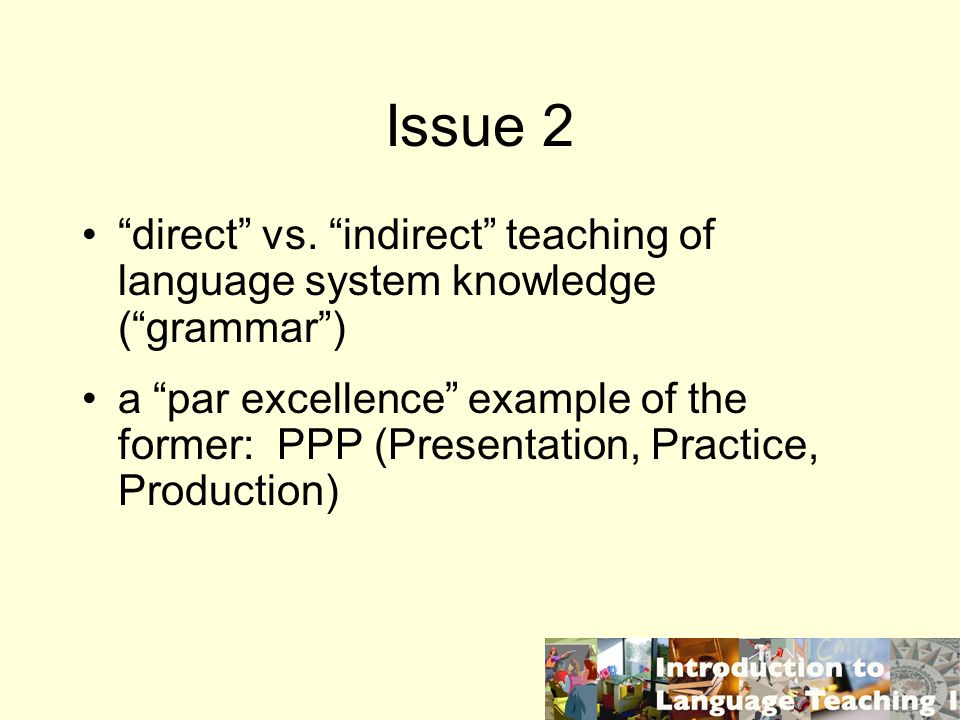 Issue 2 direct vs. indirect teaching of language system knowledge (grammar) a par excellence example of the former: PPP (Presentation, Practice, Produ