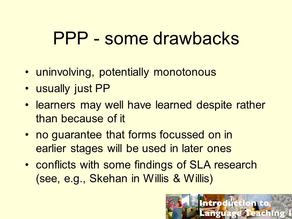 PPP - some drawbacks uninvolving, potentially monotonous usually just PP learners may well have learned despite rather than because of it no guarantee that forms focussed on in earlier stages will be used in later ones conflicts with some findings of SLA research (see, e.g., Skehan in Willis & Willis)