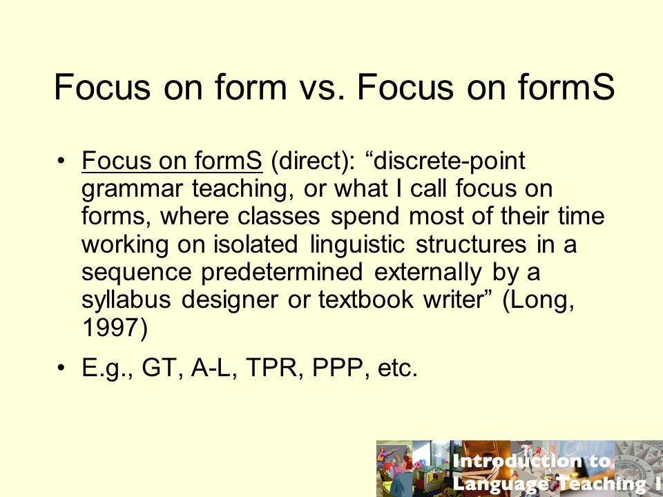Focus on form vs. Focus on formS Focus on formS (direct): discrete-point grammar teaching, or what I call focus on forms, where classes spend most of