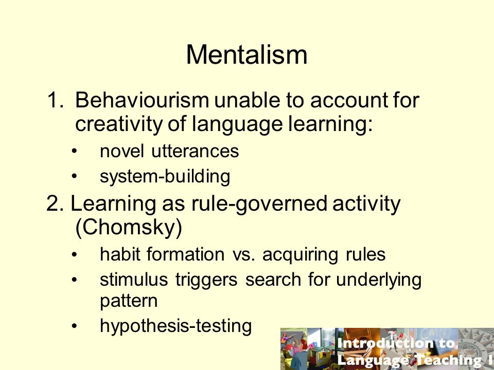 Mentalism 1.Behaviourism unable to account for creativity of language learning: novel utterances system-building 2. Learning as rule-governed activity