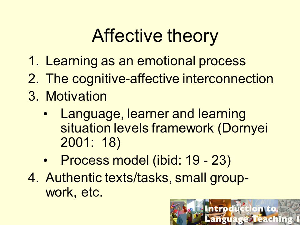 Affective theory 1.Learning as an emotional process 2.The cognitive-affective interconnection 3.Motivation Language, learner and learning situation levels framework (Dornyei 2001: 18) Process model (ibid: 19 - 23) 4.Authentic texts/tasks, small group- work, etc.