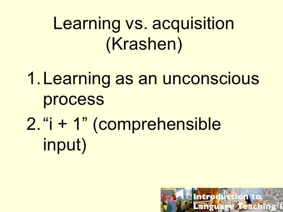 Learning vs. acquisition (Krashen) 1.Learning as an unconscious process 2.i + 1 (comprehensible input)
