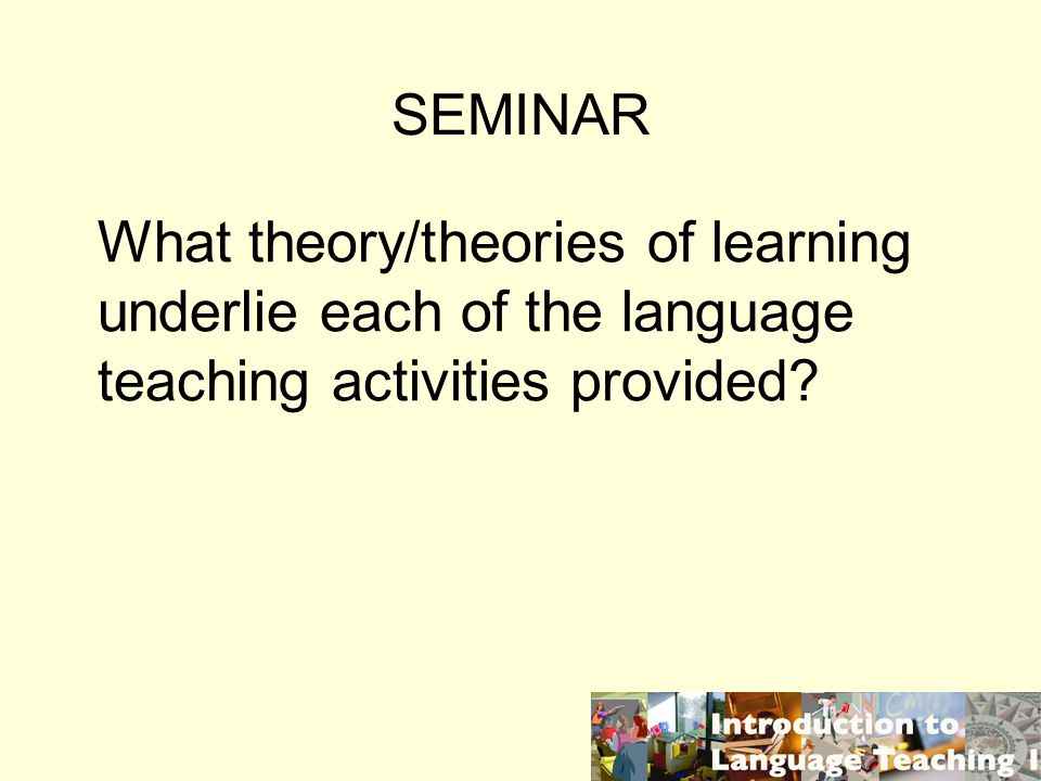 SEMINAR What theory/theories of learning underlie each of the language teaching activities provided