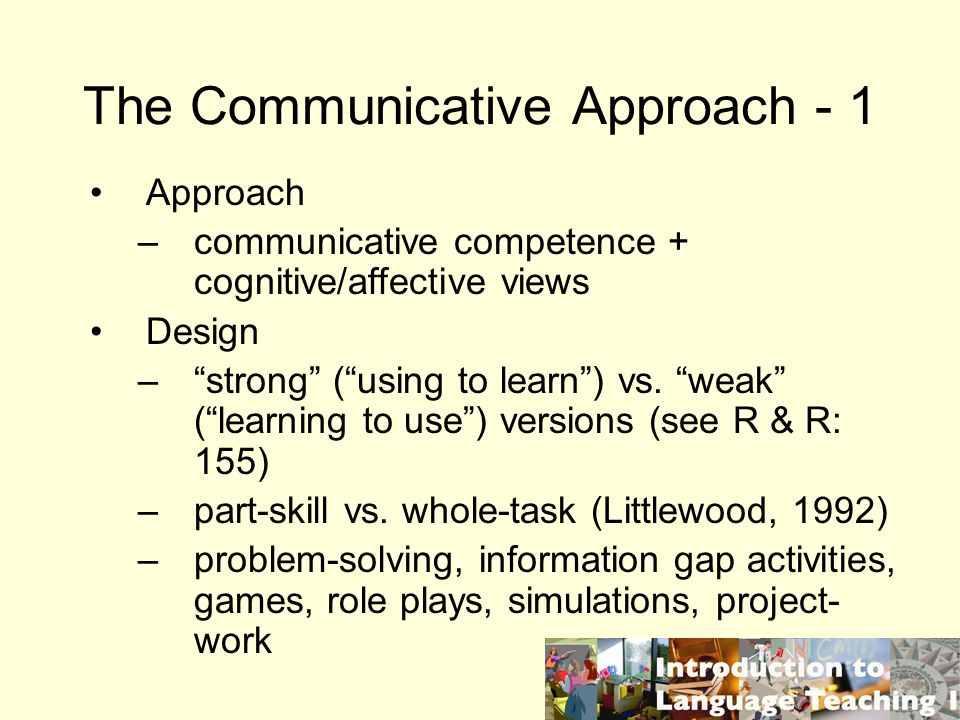The Communicative Approach - 1 Approach –communicative competence + cognitive/affective views Design –strong (using to learn) vs. weak (learning to us