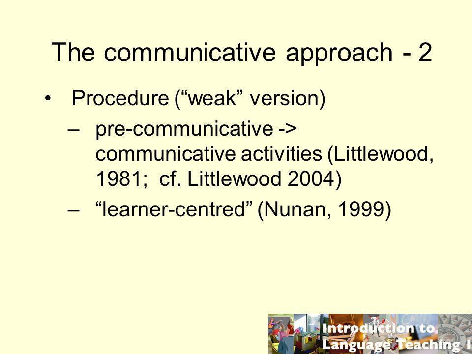 The communicative approach - 2 Procedure (weak version) –pre-communicative -> communicative activities (Littlewood, 1981; cf. Littlewood 2004) –learne