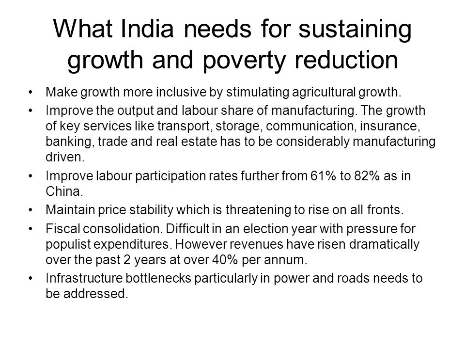 What India needs for sustaining growth and poverty reduction Make growth more inclusive by stimulating agricultural growth. Improve the output and lab