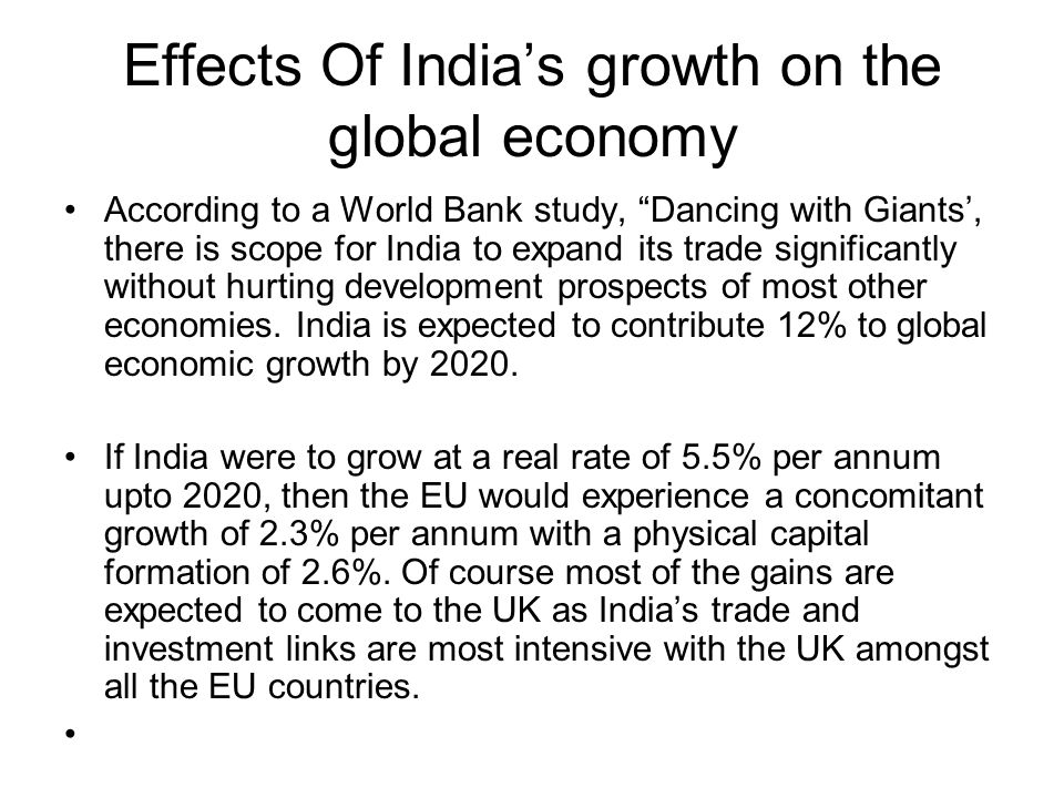 Effects Of Indias growth on the global economy According to a World Bank study, Dancing with Giants, there is scope for India to expand its trade sign