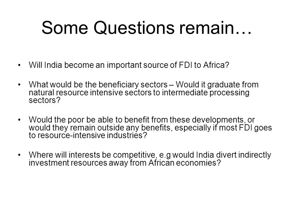 Some Questions remain… Will India become an important source of FDI to Africa? What would be the beneficiary sectors – Would it graduate from natural