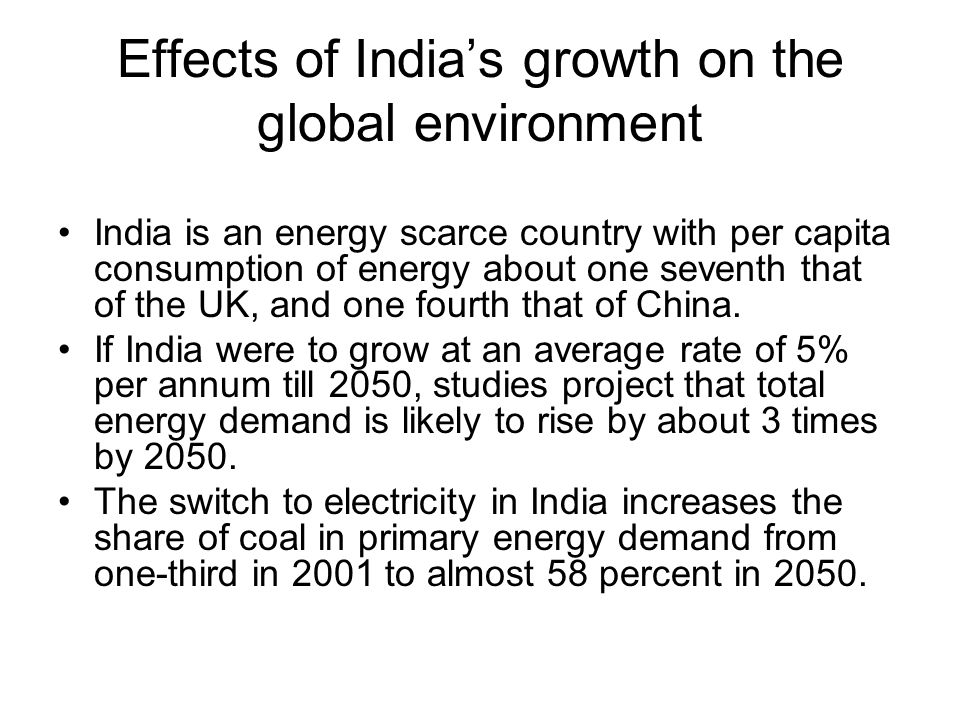 Effects of Indias growth on the global environment India is an energy scarce country with per capita consumption of energy about one seventh that of t