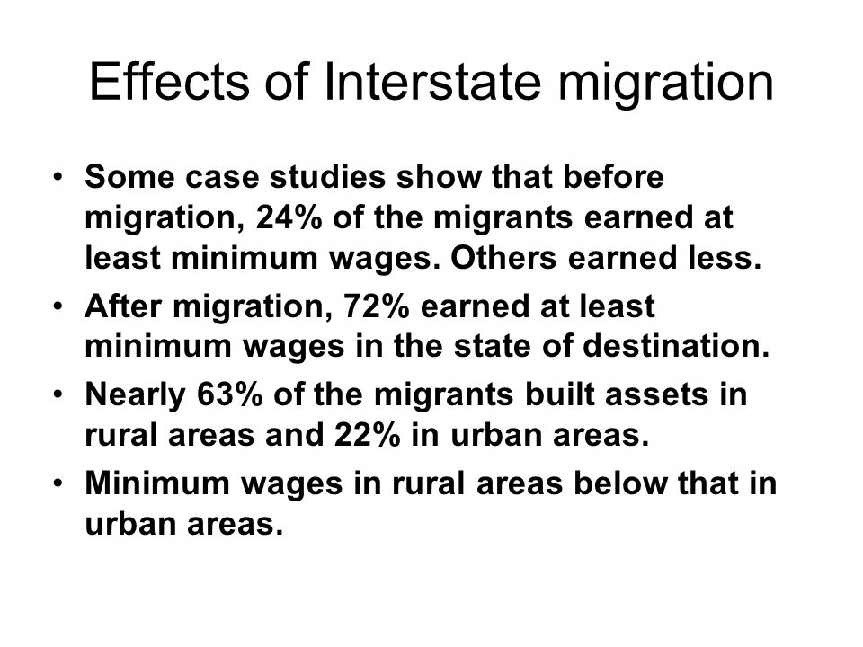 Effects of Interstate migration Some case studies show that before migration, 24% of the migrants earned at least minimum wages. Others earned less. A