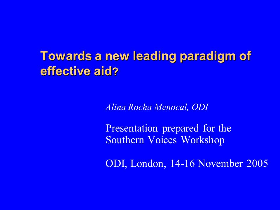 Towards a new leading paradigm of effective aid ? Alina Rocha Menocal, ODI Presentation prepared for the Southern Voices Workshop ODI, London, 14-16 N