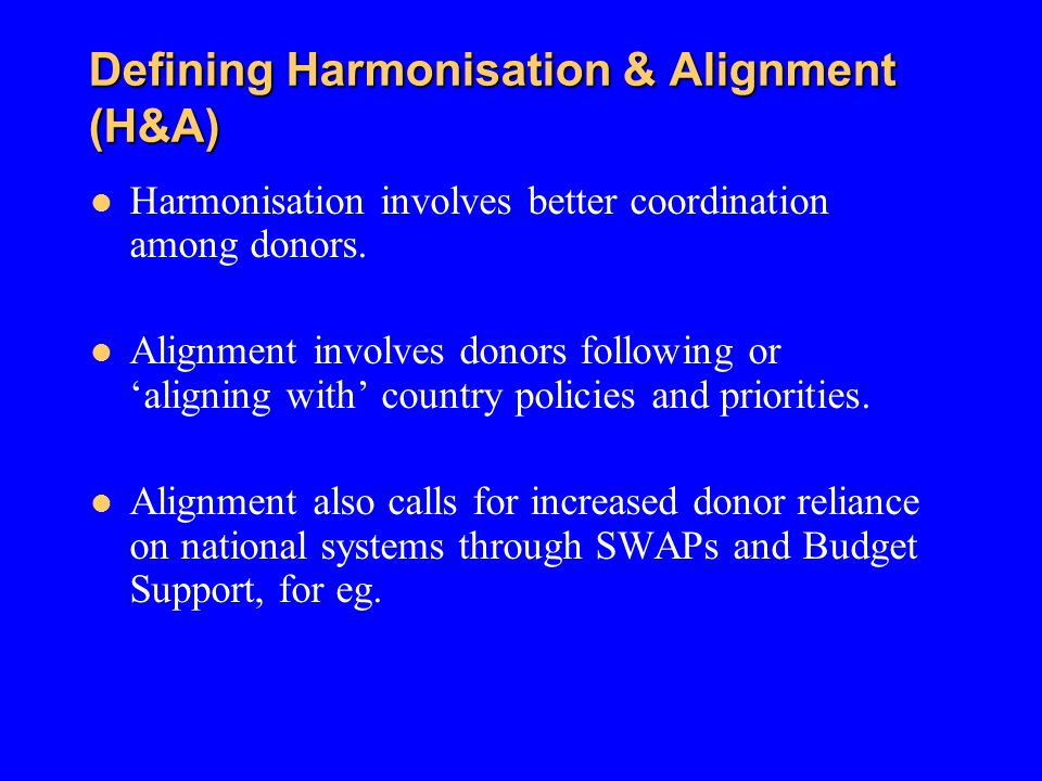 Defining Harmonisation & Alignment (H&A) Defining Harmonisation & Alignment (H&A) Harmonisation involves better coordination among donors. Alignment i