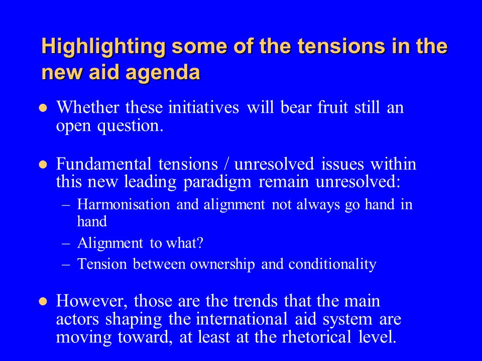 Highlighting some of the tensions in the new aid agenda Whether these initiatives will bear fruit still an open question. Fundamental tensions / unres