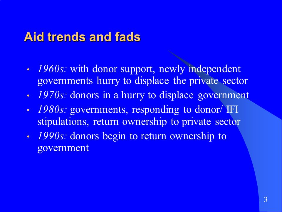 Aid trends and fads 1960s: with donor support, newly independent governments hurry to displace the private sector 1970s: donors in a hurry to displace
