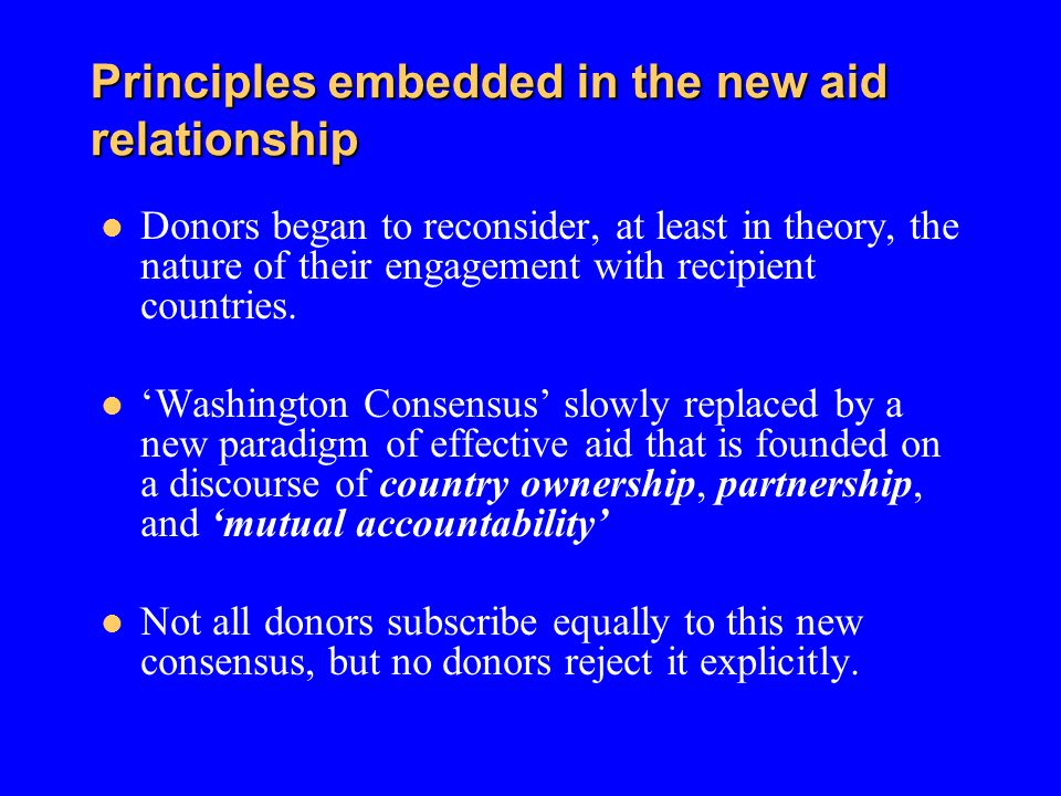 Principles embedded in the new aid relationship Donors began to reconsider, at least in theory, the nature of their engagement with recipient countrie