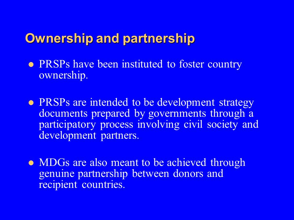 Ownership and partnership PRSPs have been instituted to foster country ownership. PRSPs are intended to be development strategy documents prepared by