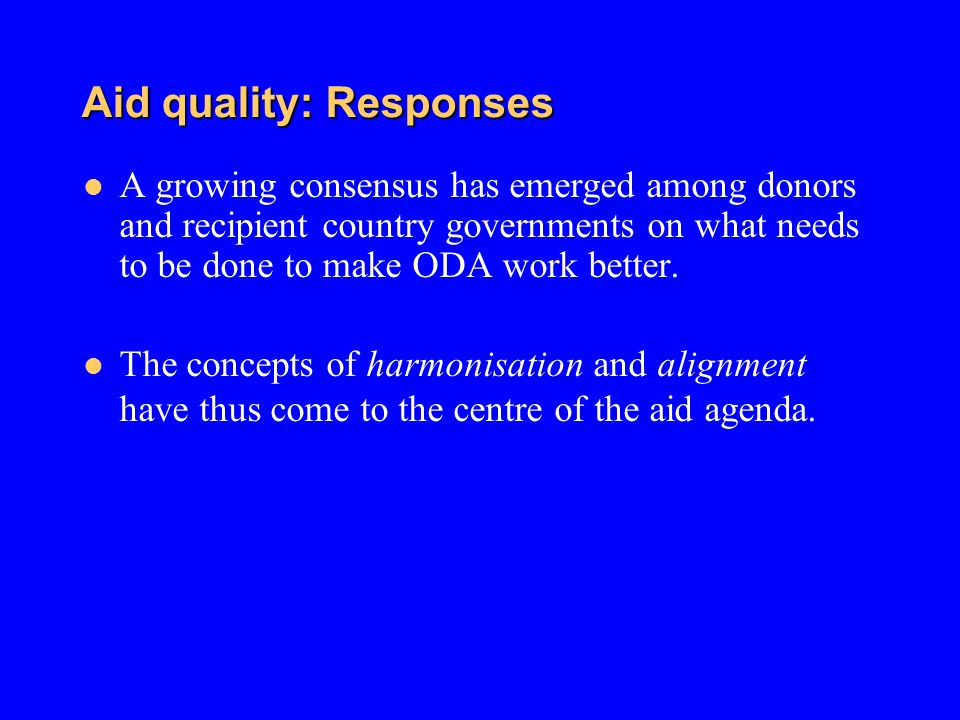 Aid quality: Responses A growing consensus has emerged among donors and recipient country governments on what needs to be done to make ODA work better
