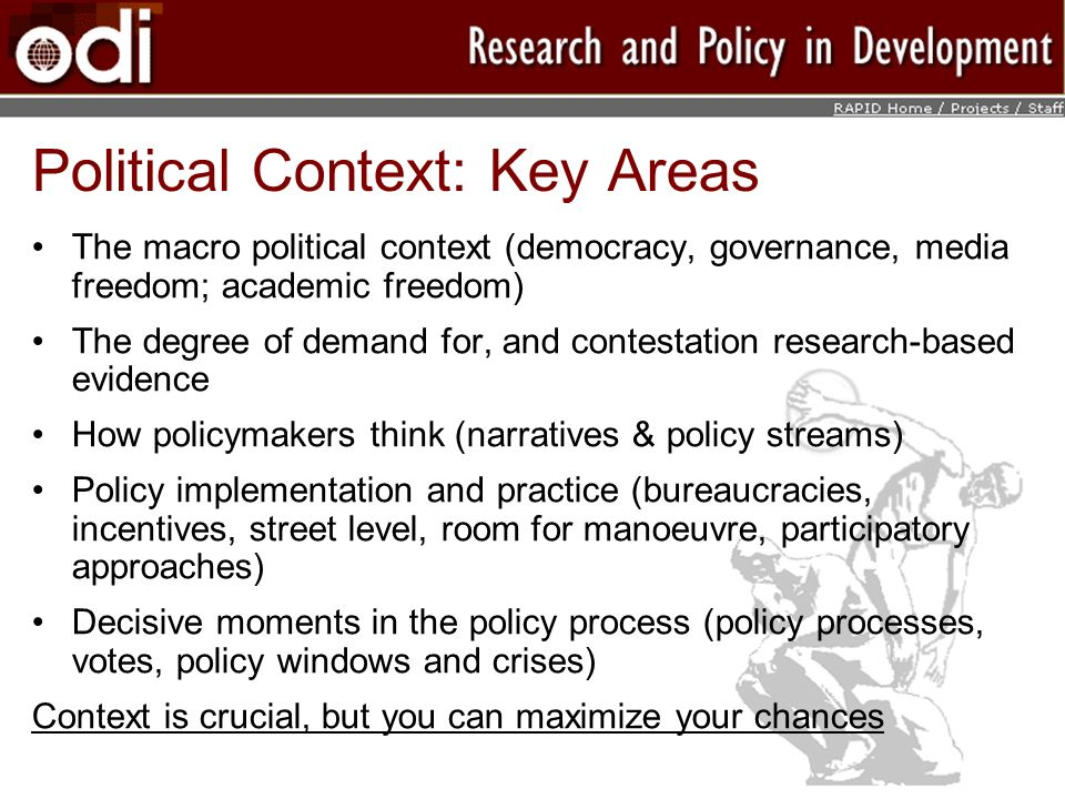 Political Context: Key Areas The macro political context (democracy, governance, media freedom; academic freedom) The degree of demand for, and contestation research-based evidence How policymakers think (narratives & policy streams) Policy implementation and practice (bureaucracies, incentives, street level, room for manoeuvre, participatory approaches) Decisive moments in the policy process (policy processes, votes, policy windows and crises) Context is crucial, but you can maximize your chances