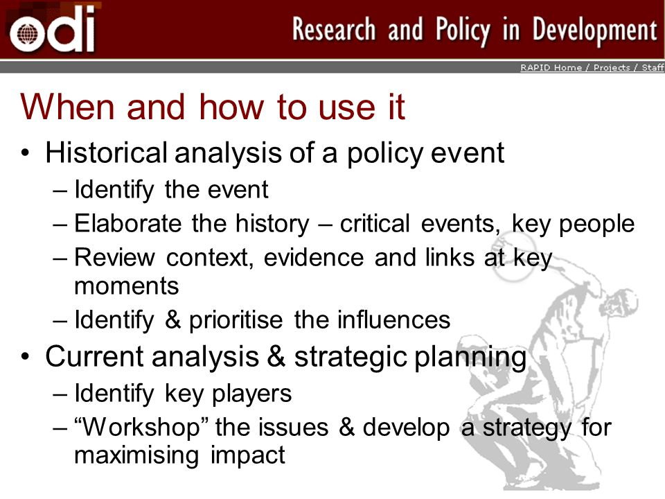When and how to use it Historical analysis of a policy event –Identify the event –Elaborate the history – critical events, key people –Review context, evidence and links at key moments –Identify & prioritise the influences Current analysis & strategic planning –Identify key players –Workshop the issues & develop a strategy for maximising impact