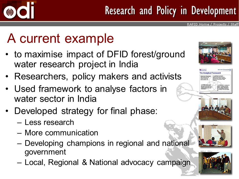 A current example to maximise impact of DFID forest/ground water research project in India Researchers, policy makers and activists Used framework to analyse factors in water sector in India Developed strategy for final phase: –Less research –More communication –Developing champions in regional and national government –Local, Regional & National advocacy campaign