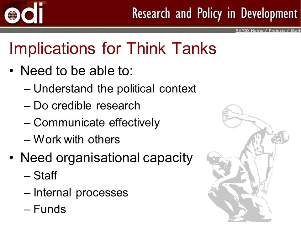 Implications for Think Tanks Need to be able to: –Understand the political context –Do credible research –Communicate effectively –Work with others Need organisational capacity –Staff –Internal processes –Funds