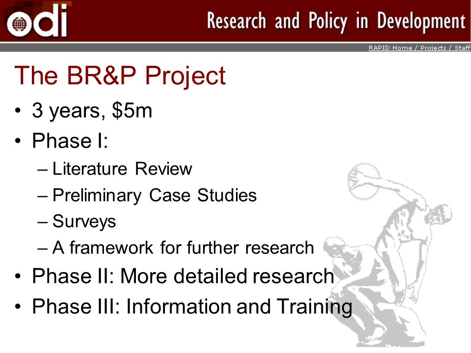 The BR&P Project 3 years, $5m Phase I: –Literature Review –Preliminary Case Studies –Surveys –A framework for further research Phase II: More detailed research Phase III: Information and Training