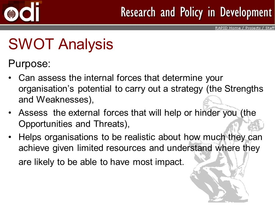 SWOT Analysis Purpose: Can assess the internal forces that determine your organisations potential to carry out a strategy (the Strengths and Weaknesses), Assess the external forces that will help or hinder you (the Opportunities and Threats), Helps organisations to be realistic about how much they can achieve given limited resources and understand where they are likely to be able to have most impact.