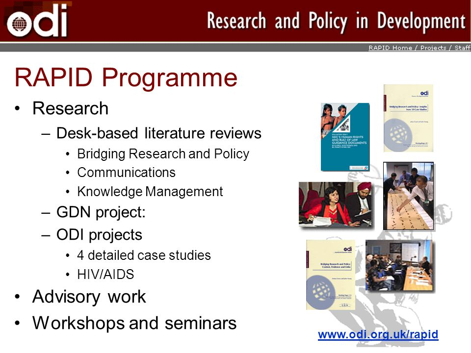 RAPID Programme Research –Desk-based literature reviews Bridging Research and Policy Communications Knowledge Management –GDN project: –ODI projects 4 detailed case studies HIV/AIDS Advisory work Workshops and seminars www.odi.org.uk/rapid