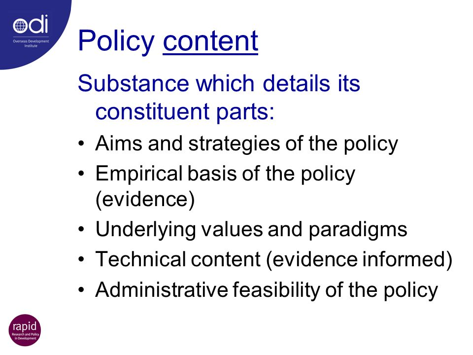 Policy content Substance which details its constituent parts: Aims and strategies of the policy Empirical basis of the policy (evidence) Underlying va